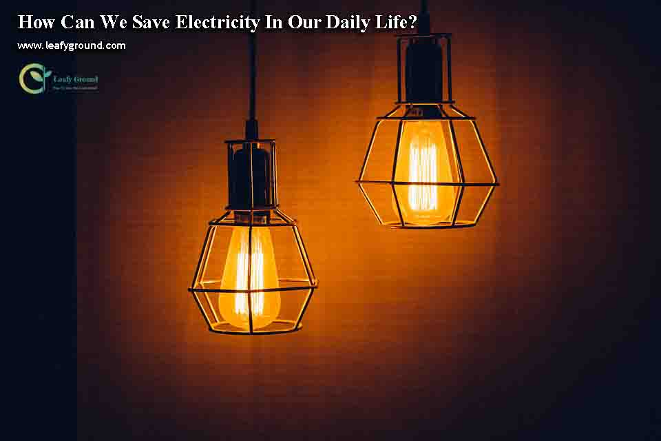 How Can We Save Electricity In Our Daily Life?